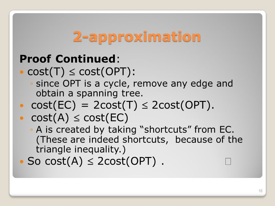 2-approximation Proof Continued: cost(T)  cost(OPT): ◦since OPT is a cycle, remove any edge and obtain a spanning tree. cost(EC) = 2cost(T)  2cost(O