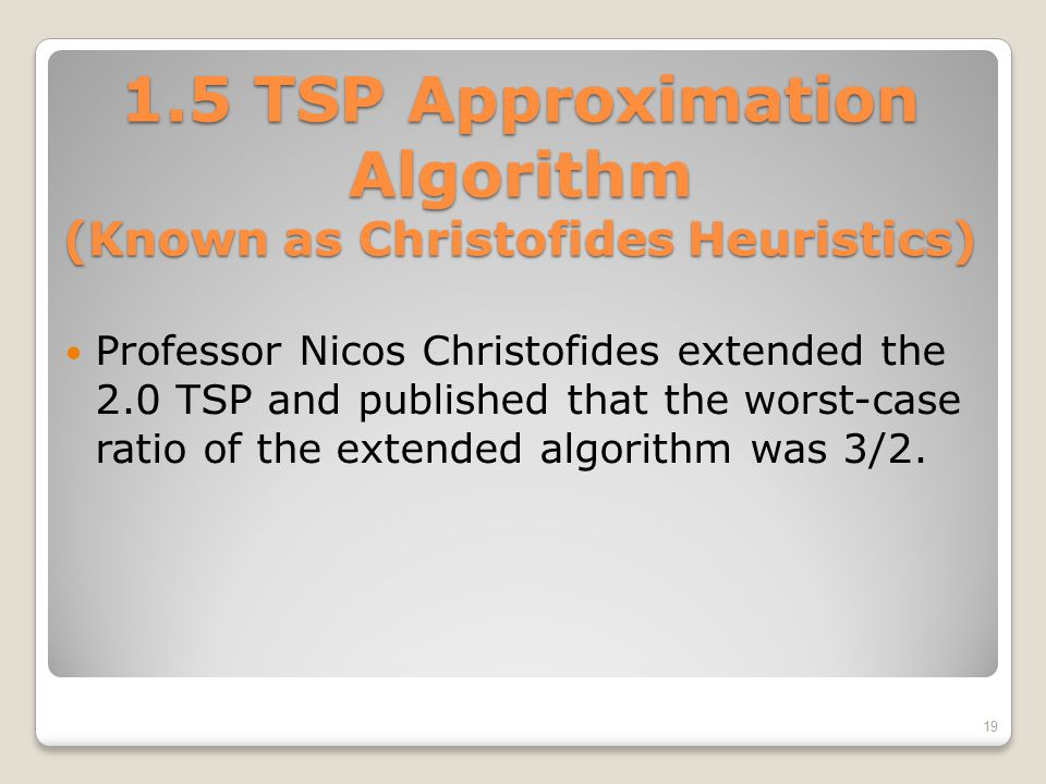 1.5 TSP Approximation Algorithm (Known as Christofides Heuristics) Professor Nicos Christofides extended the 2.0 TSP and published that the worst-case