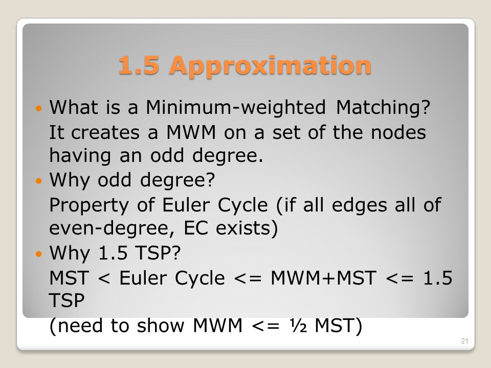 1.5 Approximation What is a Minimum-weighted Matching? It creates a MWM on a set of the nodes having an odd degree. Why odd degree? Property of Euler