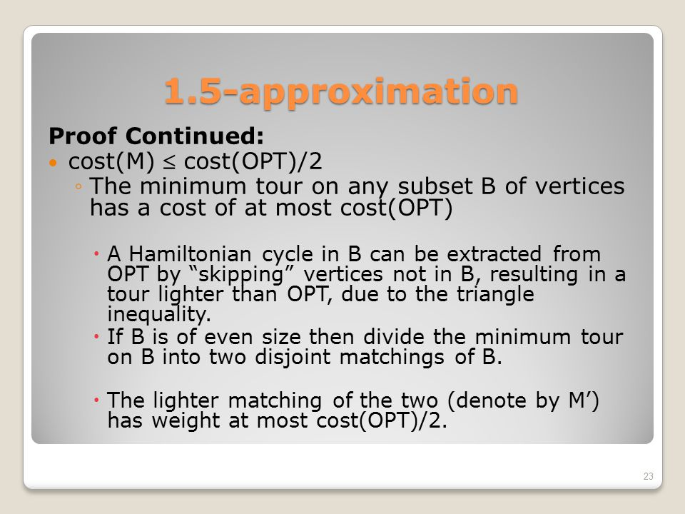 1.5-approximation Proof Continued: cost(M)  cost(OPT)/2 ◦The minimum tour on any subset B of vertices has a cost of at most cost(OPT)  A Hamiltonian