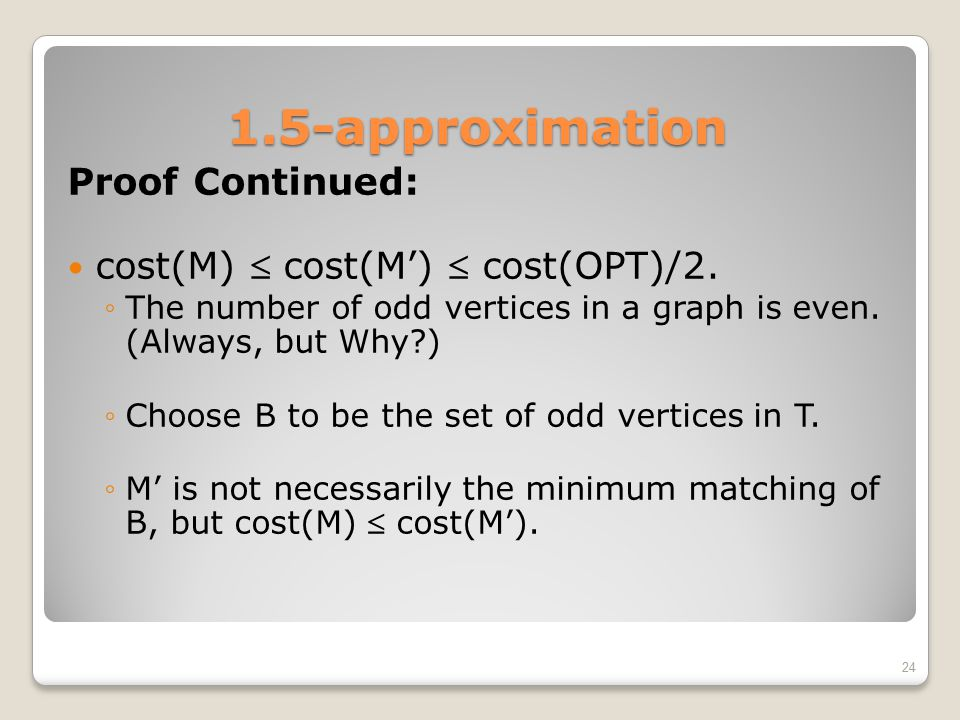 1.5-approximation Proof Continued: cost(M)  cost(M')  cost(OPT)/2. ◦The number of odd vertices in a graph is even. (Always, but Why?) ◦Choose B to b