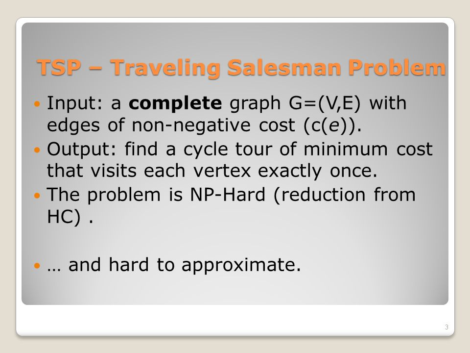 TSP – Traveling Salesman Problem Input: a complete graph G=(V,E) with edges of non-negative cost (c(e)). Output: find a cycle tour of minimum cost tha