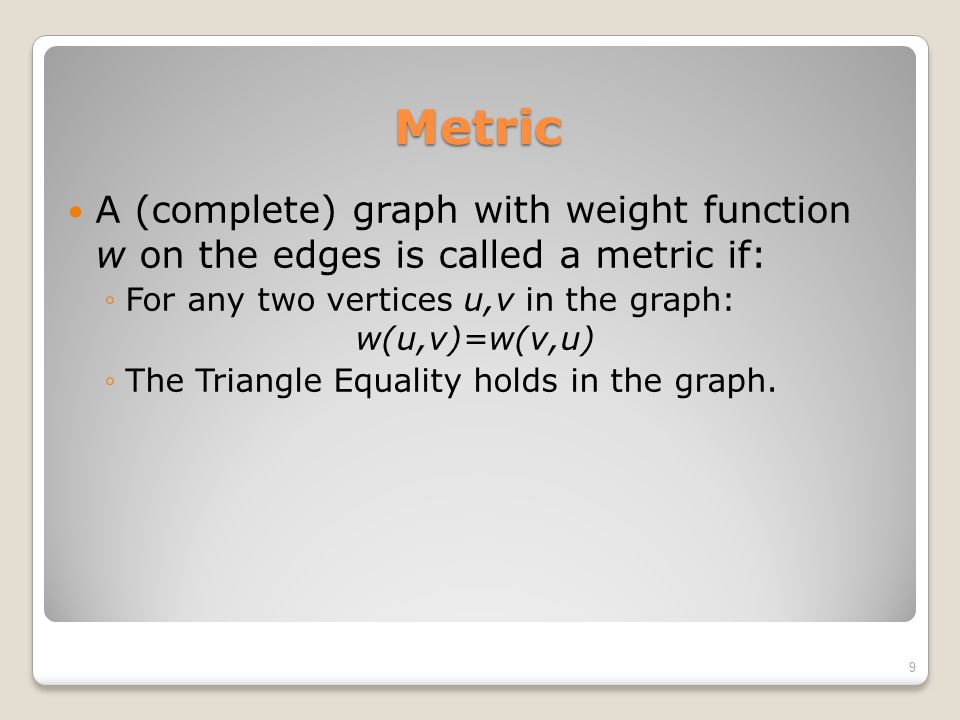 Metric A (complete) graph with weight function w on the edges is called a metric if: ◦For any two vertices u,v in the graph: w(u,v)=w(v,u) ◦The Triang