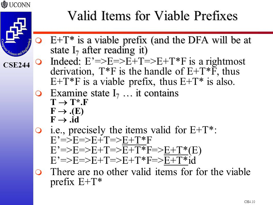 CH4.10 CSE244 Valid Items for Viable Prefixes  E+T* is a viable prefix (and the DFA will be at state I 7 after reading it)  Indeed:  Indeed: E'=>E=>E+T=>E+T*F is a rightmost derivation, T*F is the handle of E+T*F, thus E+T*F is a viable prefix, thus E+T* is also.