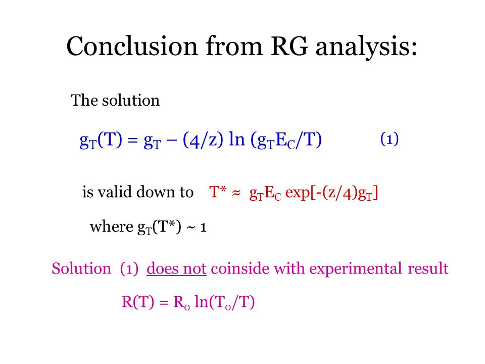Conclusion from RG analysis: g T (T) = g T – (4/z) ln (g T E C /T) The solution is valid down to T* ≈ g T E C exp[-(z/4)g T ] where g T (T*) ~ 1 (1) R(T) = R 0 ln(T 0 /T) Solution (1) does not coinside with experimental result