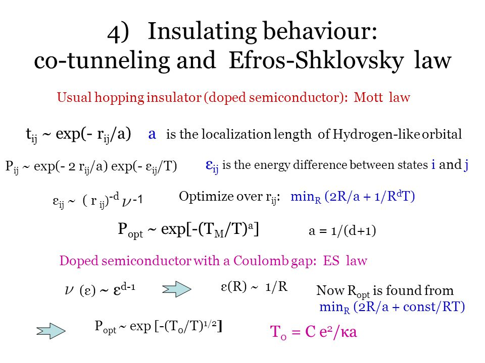 4) Insulating behaviour: co-tunneling and Efros-Shklovsky law Usual hopping insulator (doped semiconductor): Mott law t ij ~ exp(- r ij /a)a is the localization length of Hydrogen-like orbital P ij ~ exp(- 2 r ij /a) exp(- ε ij /T) ε ij is the energy difference between states i and j ε ij ~ ( r ij ) -d Optimize over r ij : min R (2R/a + 1/R d T) P opt ~ exp[-(T M /T) a ] a = 1/(d+1) Doped semiconductor with a Coulomb gap: ES law (ε) ~ ε d-1 ε(R) ~ 1/R Now R opt is found from min R (2R/a + const/RT) P opt ~ exp [-(T 0 /T) 1/2 ] T 0 = C e 2 /κa