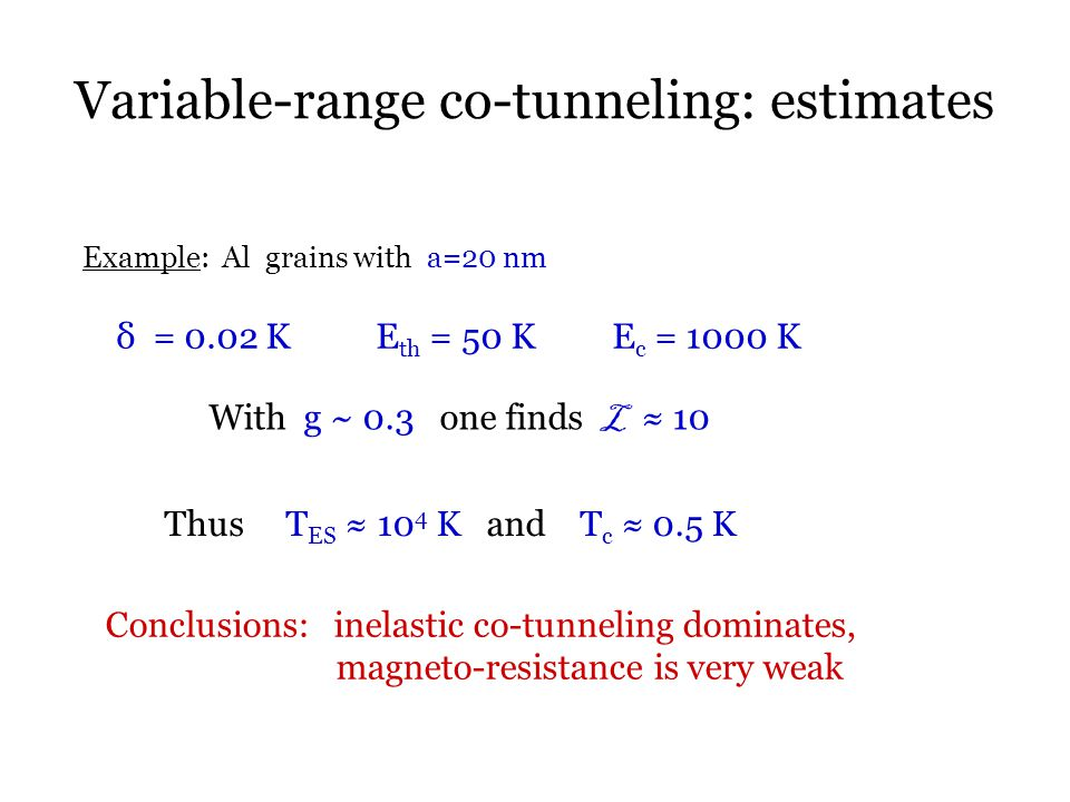 Variable-range co-tunneling: estimates Example: Al grains with a=20 nm δ = 0.02 K E th = 50 K E c = 1000 K With g ~ 0.3 one finds L ≈ 10 Thus T ES ≈ 10 4 K and T c ≈ 0.5 K Conclusions: inelastic co-tunneling dominates, magneto-resistance is very weak
