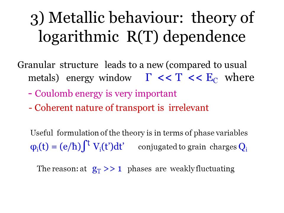 3) Metallic behaviour: theory of logarithmic R(T) dependence Granular structure leads to a new (compared to usual metals) energy window Γ << T << E C where - Coulomb energy is very important - Coherent nature of transport is irrelevant Useful formulation of the theory is in terms of phase variables φ i (t) = (e/ћ) ∫ t V i (t')dt' conjugated to grain charges Q i The reason: at g T >> 1 phases are weakly fluctuating