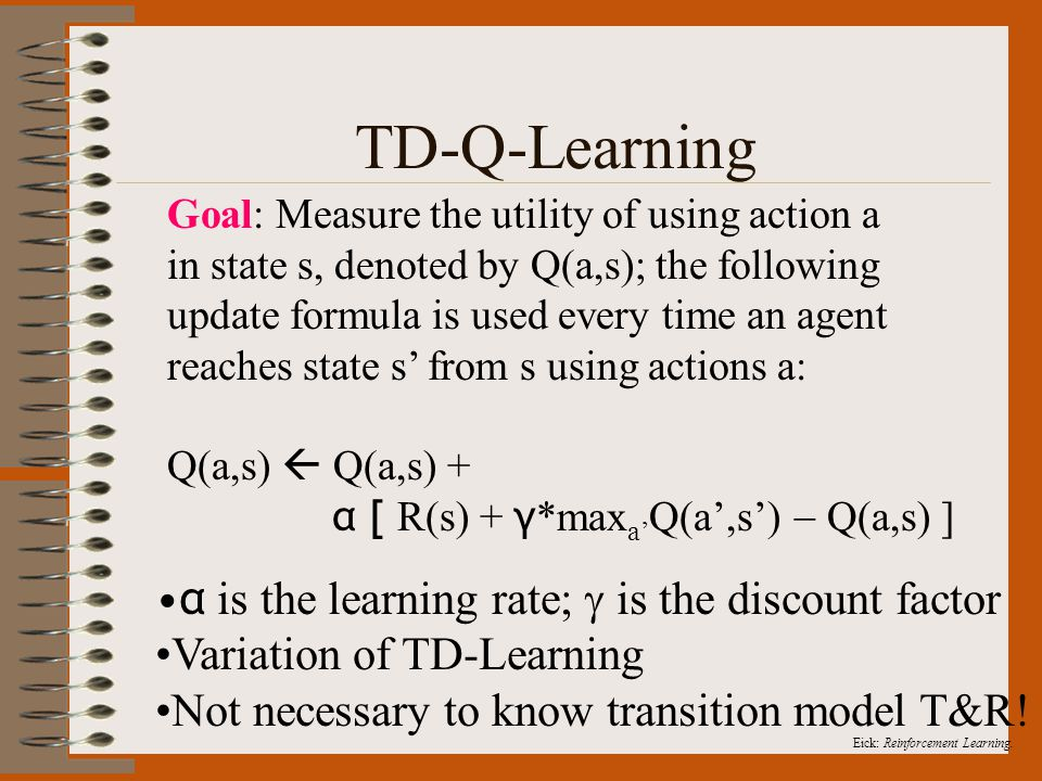Eick: Reinforcement Learning. TD-Q-Learning Goal: Measure the utility of using action a in state s, denoted by Q(a,s); the following update formula is