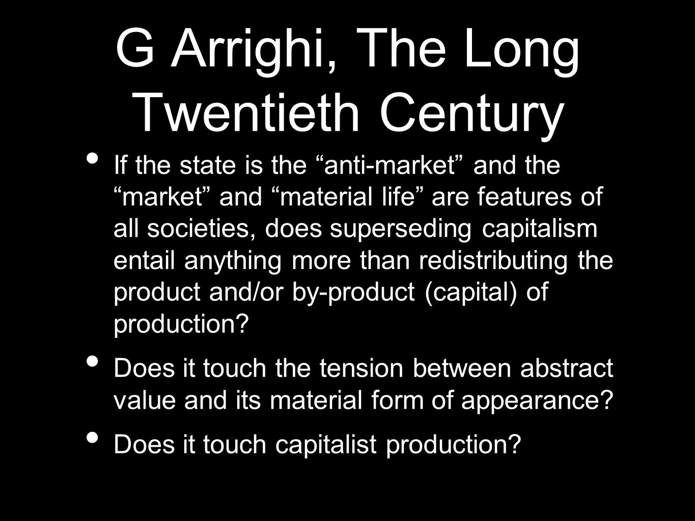 G Arrighi, The Long Twentieth Century If the state is the anti-market and the market and material life are features of all societies, does superseding capitalism entail anything more than redistributing the product and/or by-product (capital) of production.