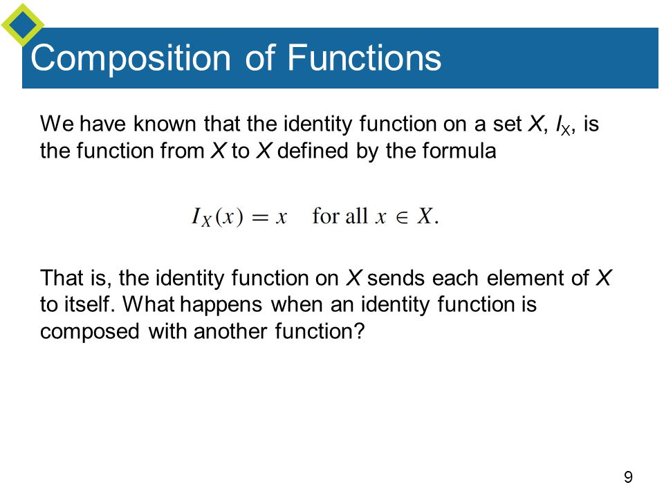 9 Composition of Functions We have known that the identity function on a set X, I X, is the function from X to X defined by the formula That is, the i