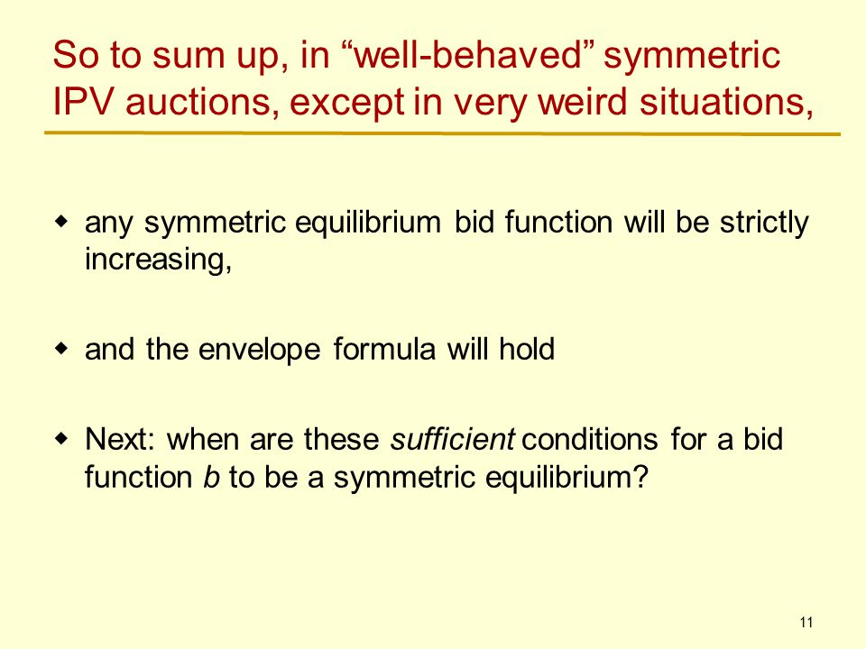11 So to sum up, in well-behaved symmetric IPV auctions, except in very weird situations,  any symmetric equilibrium bid function will be strictly increasing,  and the envelope formula will hold  Next: when are these sufficient conditions for a bid function b to be a symmetric equilibrium