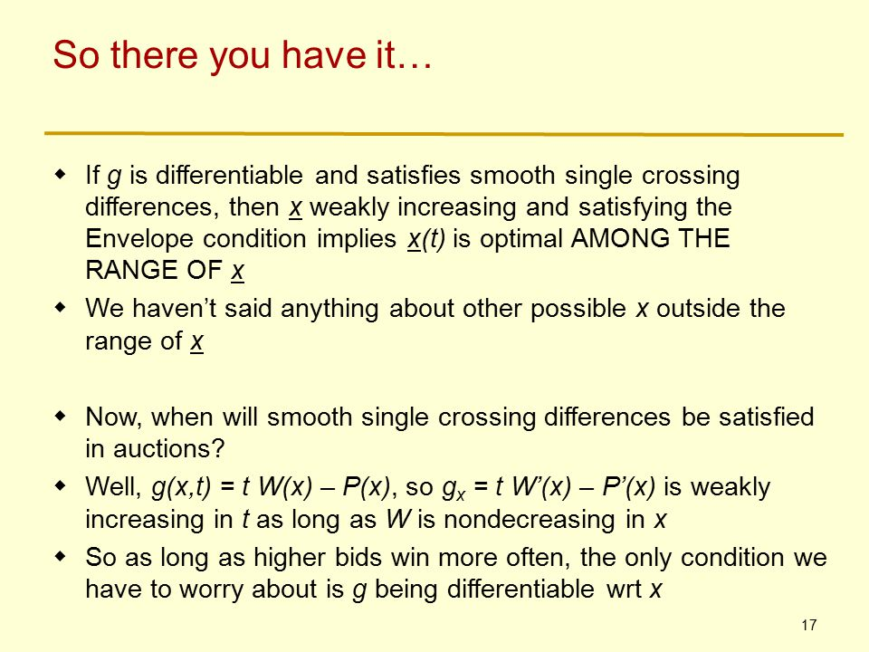 17 So there you have it…  If g is differentiable and satisfies smooth single crossing differences, then x weakly increasing and satisfying the Envelope condition implies x(t) is optimal AMONG THE RANGE OF x  We haven't said anything about other possible x outside the range of x  Now, when will smooth single crossing differences be satisfied in auctions.