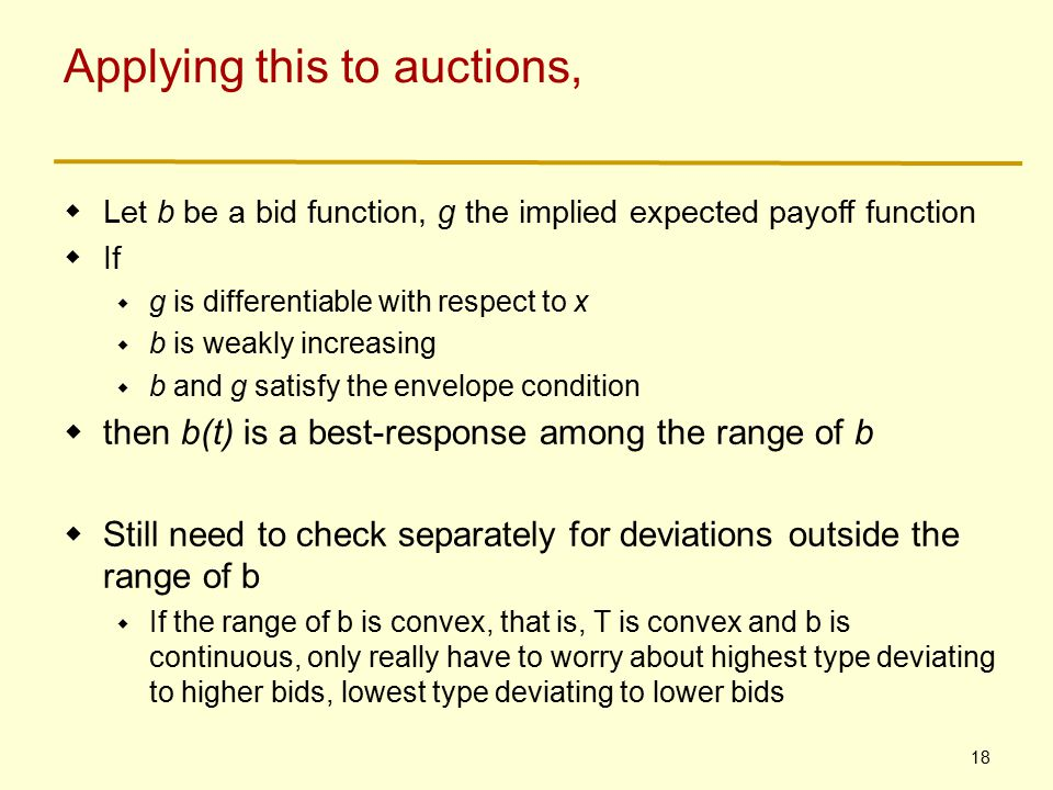 18 Applying this to auctions,  Let b be a bid function, g the implied expected payoff function  If  g is differentiable with respect to x  b is weakly increasing  b and g satisfy the envelope condition  then b(t) is a best-response among the range of b  Still need to check separately for deviations outside the range of b  If the range of b is convex, that is, T is convex and b is continuous, only really have to worry about highest type deviating to higher bids, lowest type deviating to lower bids
