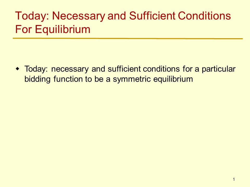 1 Today: Necessary and Sufficient Conditions For Equilibrium  Today: necessary and sufficient conditions for a particular bidding function to be a symmetric equilibrium
