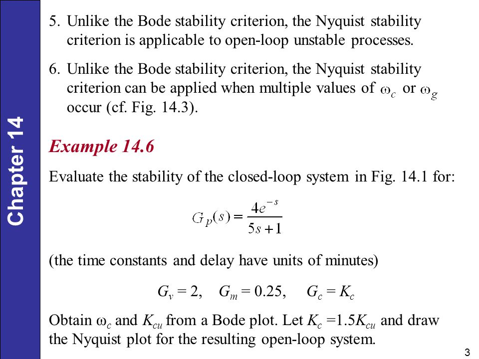 Chapter 14 3 5.Unlike the Bode stability criterion, the Nyquist stability criterion is applicable to open-loop unstable processes. 6.Unlike the Bode s
