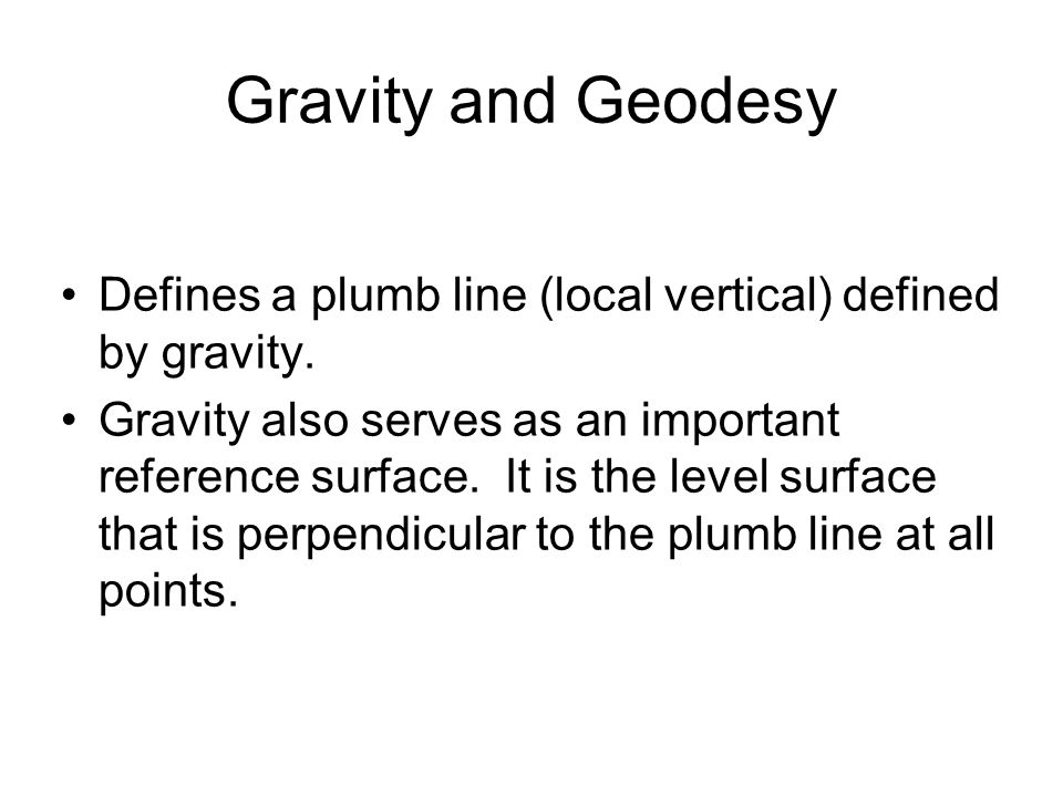 Gravity and Geodesy Defines a plumb line (local vertical) defined by gravity.