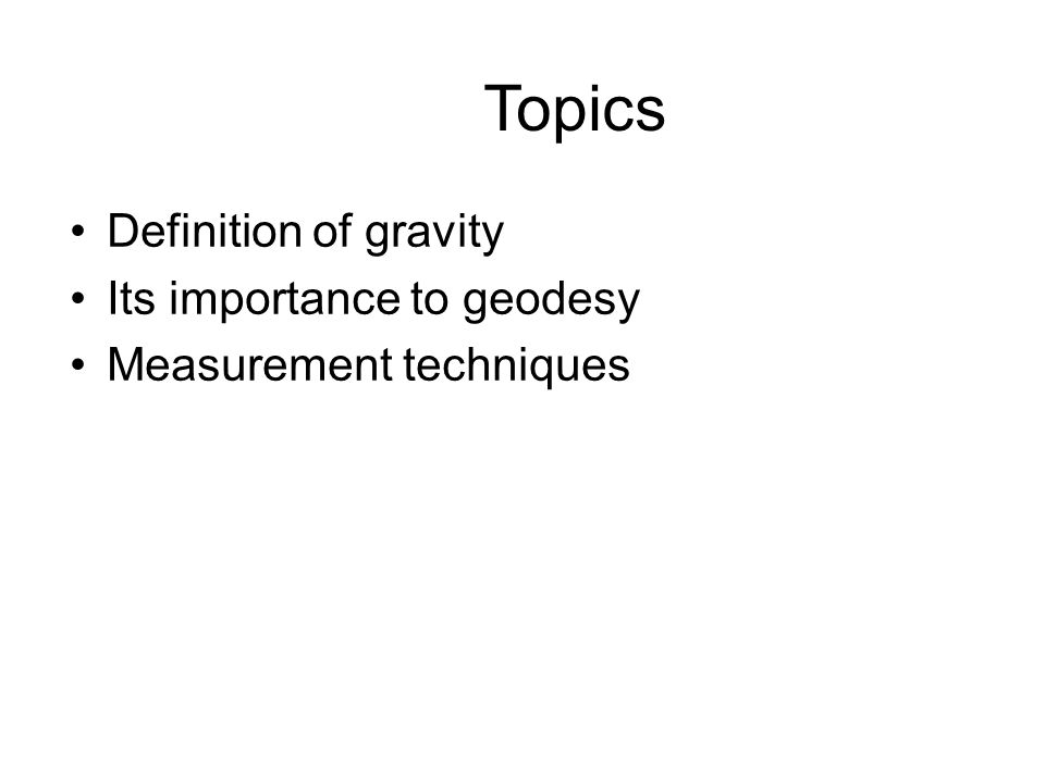 Topics Definition of gravity Its importance to geodesy Measurement techniques
