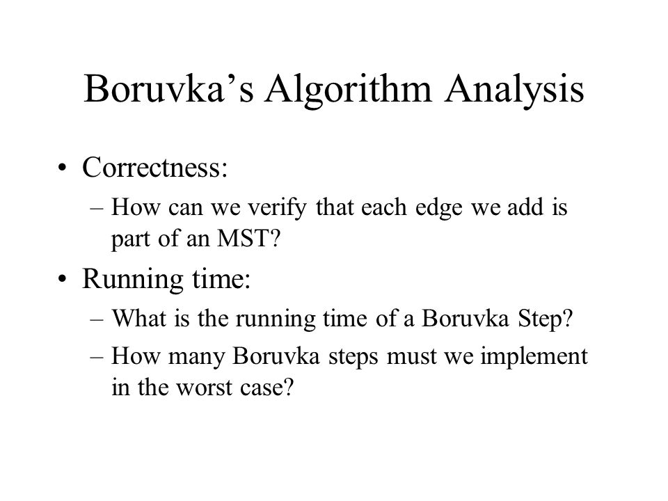 Boruvka's Algorithm Analysis Correctness: –How can we verify that each edge we add is part of an MST.