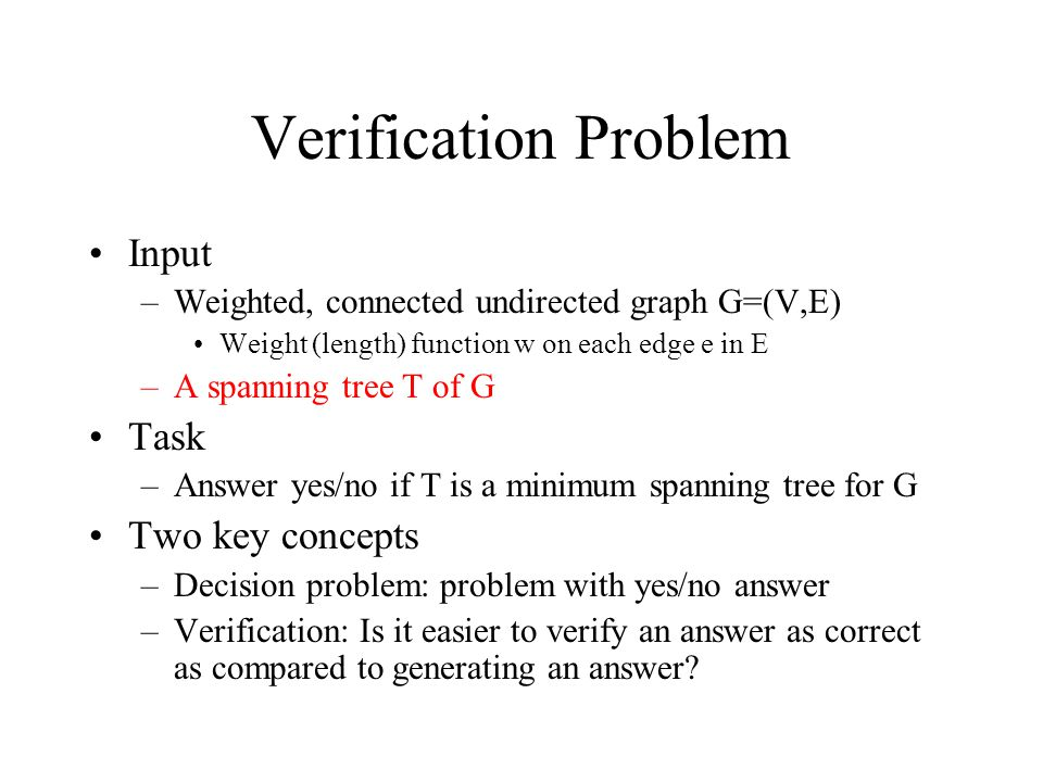 Verification Problem Input –Weighted, connected undirected graph G=(V,E) Weight (length) function w on each edge e in E –A spanning tree T of G Task –Answer yes/no if T is a minimum spanning tree for G Two key concepts –Decision problem: problem with yes/no answer –Verification: Is it easier to verify an answer as correct as compared to generating an answer