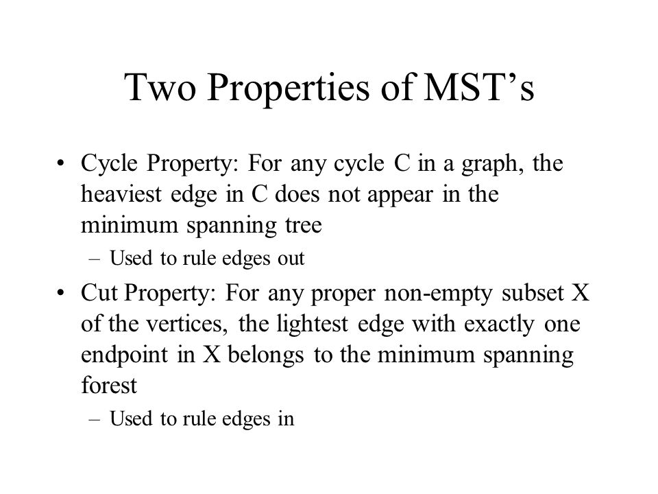 Two Properties of MST's Cycle Property: For any cycle C in a graph, the heaviest edge in C does not appear in the minimum spanning tree –Used to rule edges out Cut Property: For any proper non-empty subset X of the vertices, the lightest edge with exactly one endpoint in X belongs to the minimum spanning forest –Used to rule edges in
