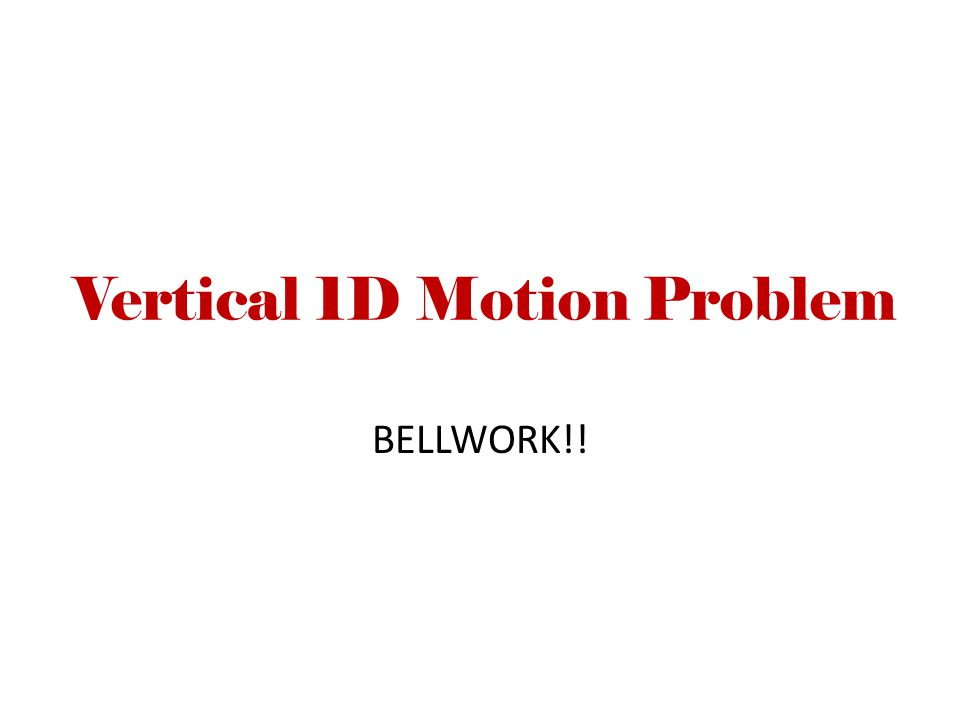 Vertical 1D Motion Problem BELLWORK!!
