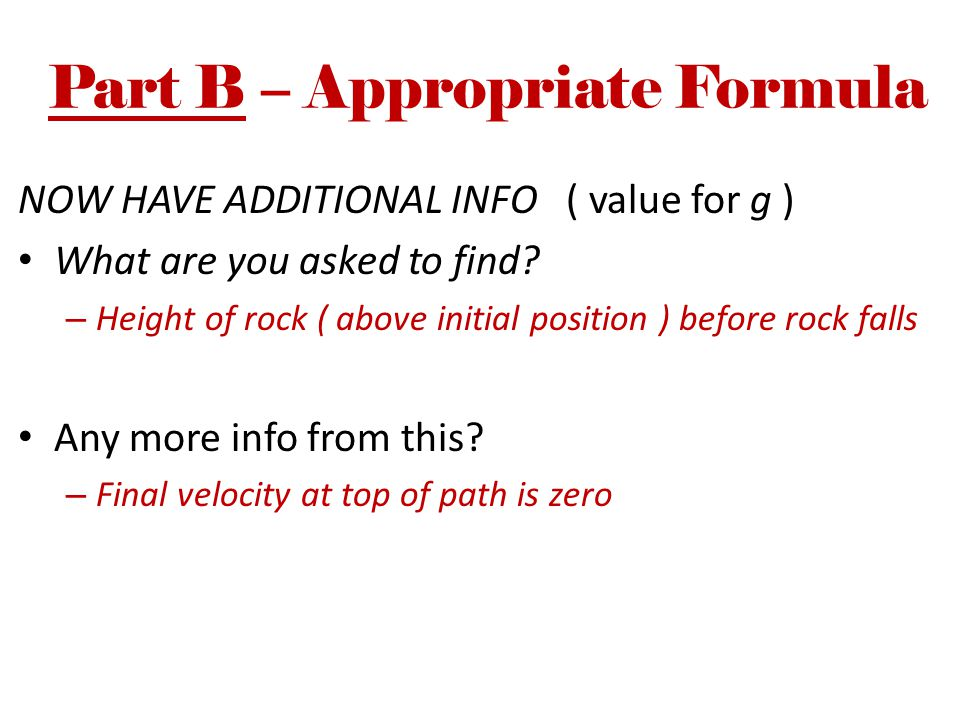 Part B – Appropriate Formula NOW HAVE ADDITIONAL INFO ( value for g ) What are you asked to find? – Height of rock ( above initial position ) before r