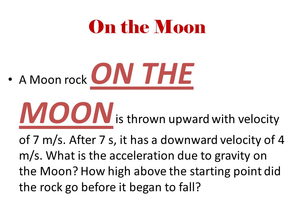 On the Moon A Moon rock ON THE MOON is thrown upward with velocity of 7 m/s. After 7 s, it has a downward velocity of 4 m/s. What is the acceleration