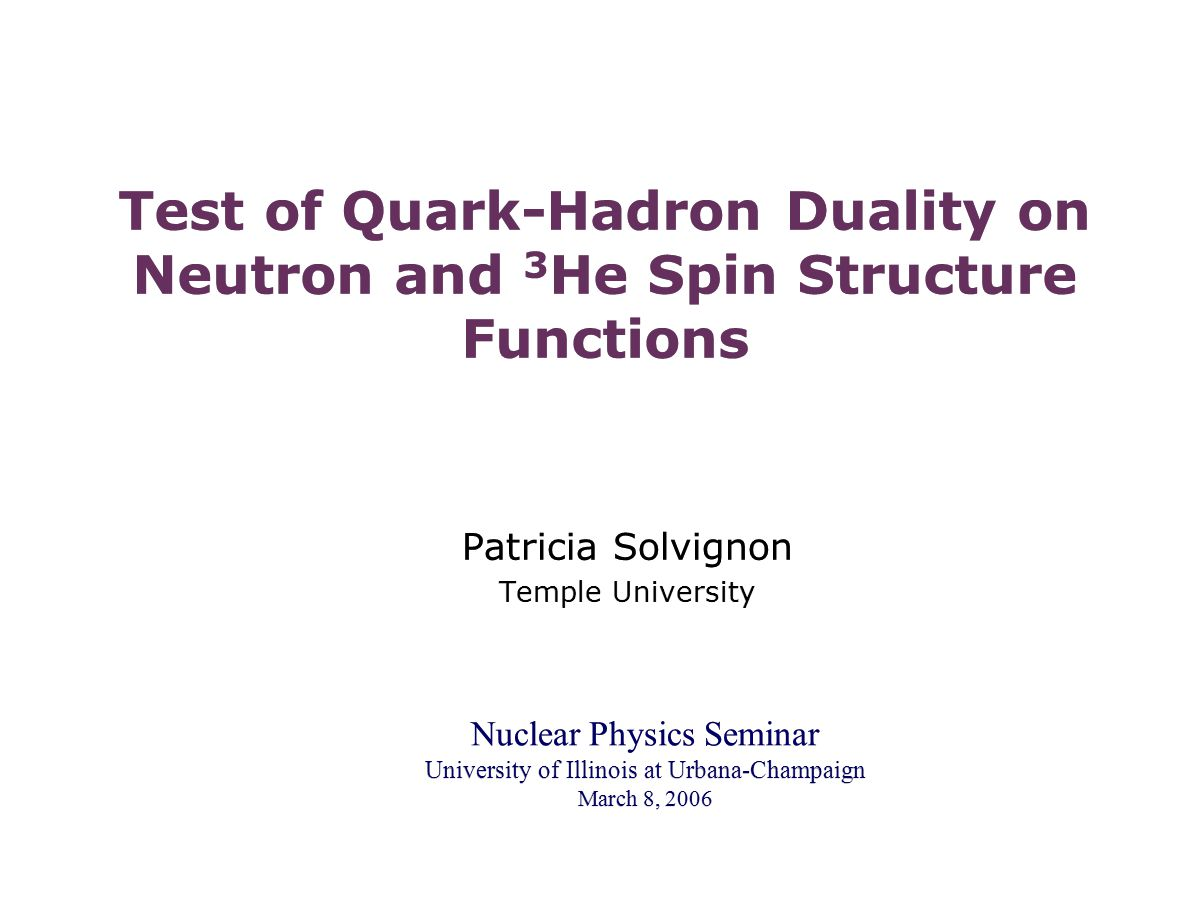 Test of Quark-Hadron Duality on Neutron and 3 He Spin Structure Functions Patricia Solvignon Temple University Patricia Solvignon Temple University Nuclear Physics Seminar University of Illinois at Urbana-Champaign March 8, 2006 Nuclear Physics Seminar University of Illinois at Urbana-Champaign March 8, 2006