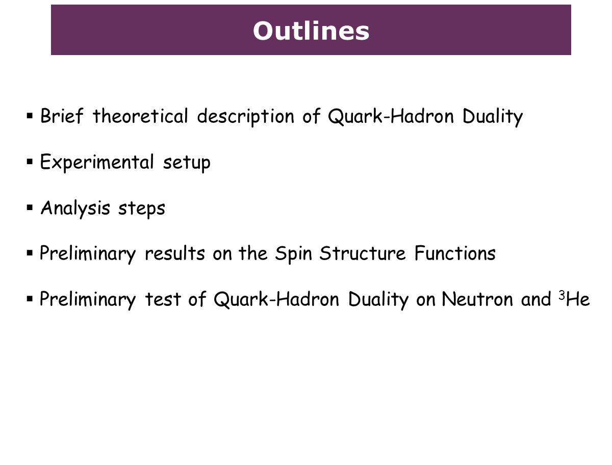 Outlines  Brief theoretical description of Quark-Hadron Duality  Experimental setup  Analysis steps  Preliminary results on the Spin Structure Functions  Preliminary test of Quark-Hadron Duality on Neutron and 3 He
