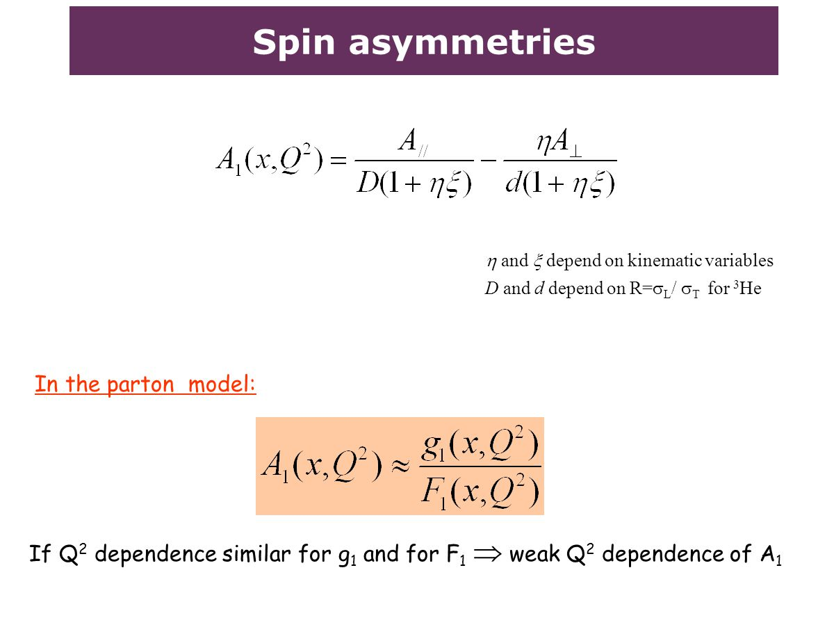 Spin asymmetries  and  depend on kinematic variables D and d depend on R=  L /  T for 3 He In the parton model: If Q 2 dependence similar for g 1 and for F 1  weak Q 2 dependence of A 1