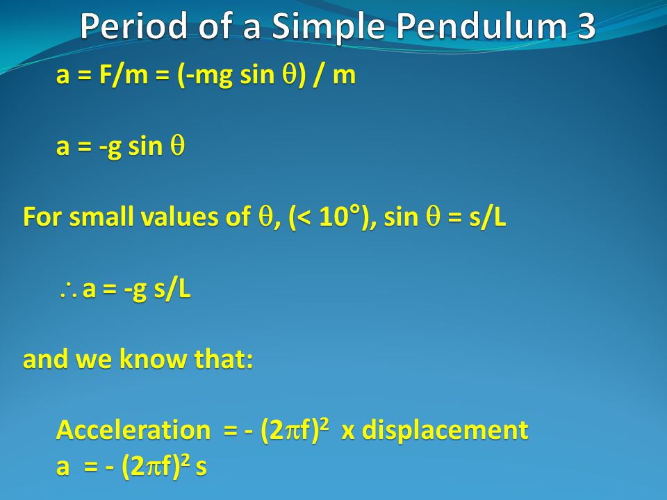 a = F/m = (-mg sin  ) / m a = -g sin  For small values of , (< 10°), sin  = s/L  a = -g s/L and we know that: Acceleration = - (2  f) 2 x displacement a = - (2  f) 2 s
