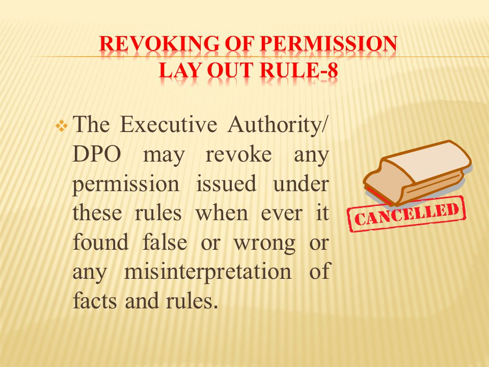  The Executive Authority/ DPO may revoke any permission issued under these rules when ever it found false or wrong or any misinterpretation of facts and rules.