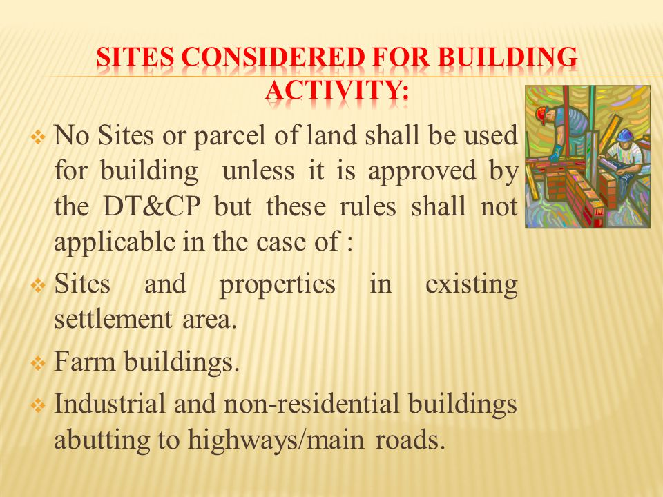  No Sites or parcel of land shall be used for building unless it is approved by the DT&CP but these rules shall not applicable in the case of :  Sites and properties in existing settlement area.
