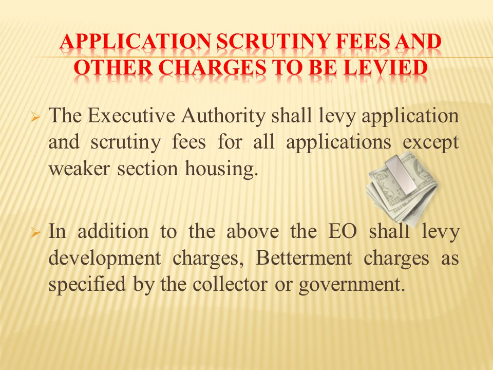  The Executive Authority shall levy application and scrutiny fees for all applications except weaker section housing.