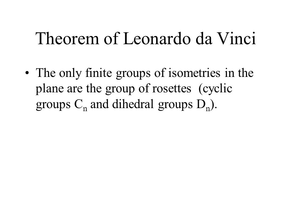 Theorem of Leonardo da Vinci The only finite groups of isometries in the plane are the group of rosettes (cyclic groups C n and dihedral groups D n ).