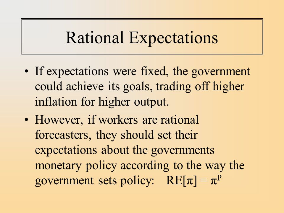 Rational Expectations If expectations were fixed, the government could achieve its goals, trading off higher inflation for higher output.