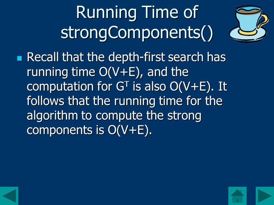 Running Time of strongComponents() Recall that the depth-first search has running time O(V+E), and the computation for G T is also O(V+E).