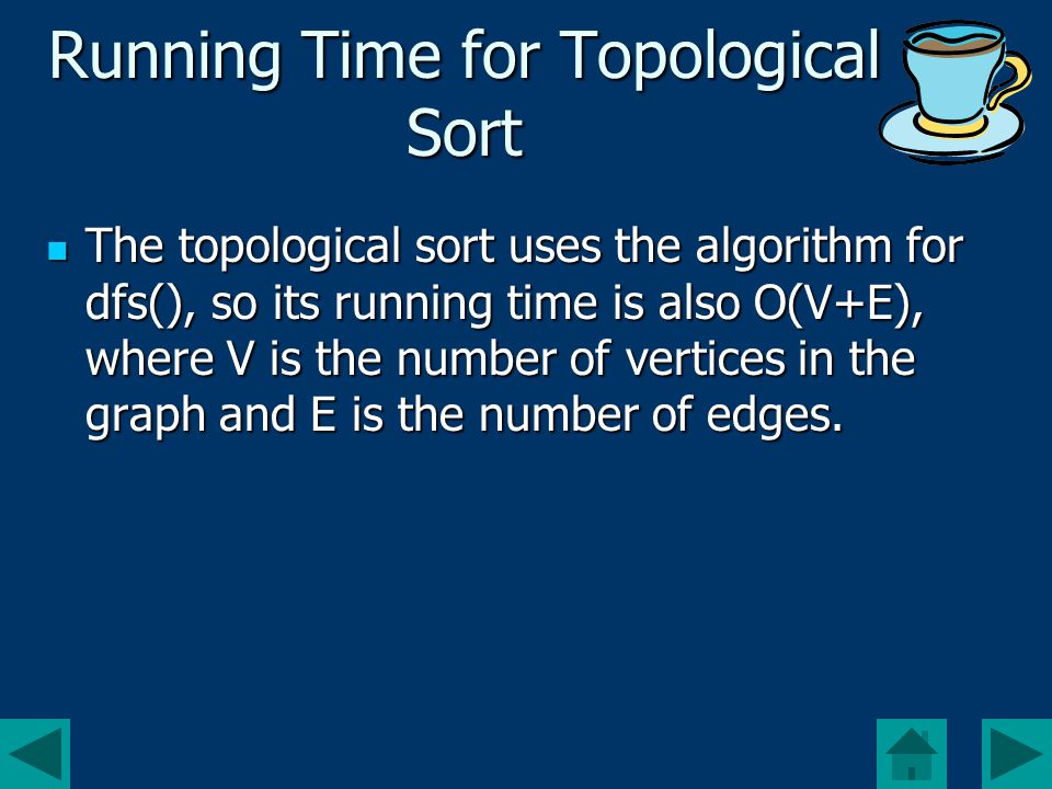 Running Time for Topological Sort The topological sort uses the algorithm for dfs(), so its running time is also O(V+E), where V is the number of vertices in the graph and E is the number of edges.