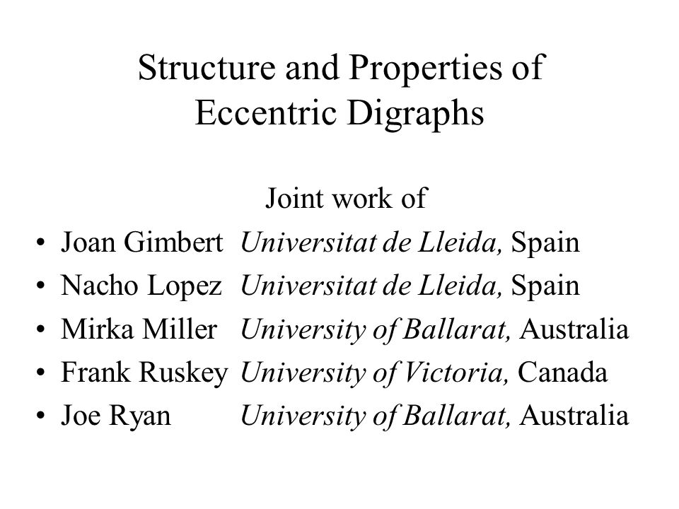 Structure and Properties of Eccentric Digraphs Joint work of Joan Gimbert Universitat de Lleida, Spain Nacho LopezUniversitat de Lleida, Spain Mirka M
