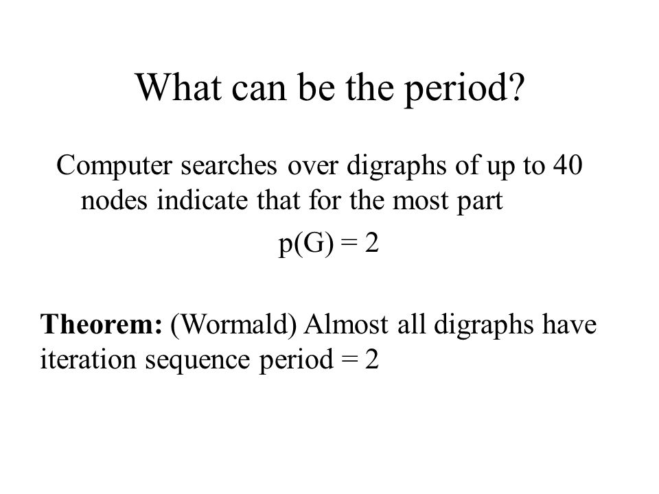 What can be the period? Computer searches over digraphs of up to 40 nodes indicate that for the most part p(G) = 2 Theorem: (Wormald) Almost all digra
