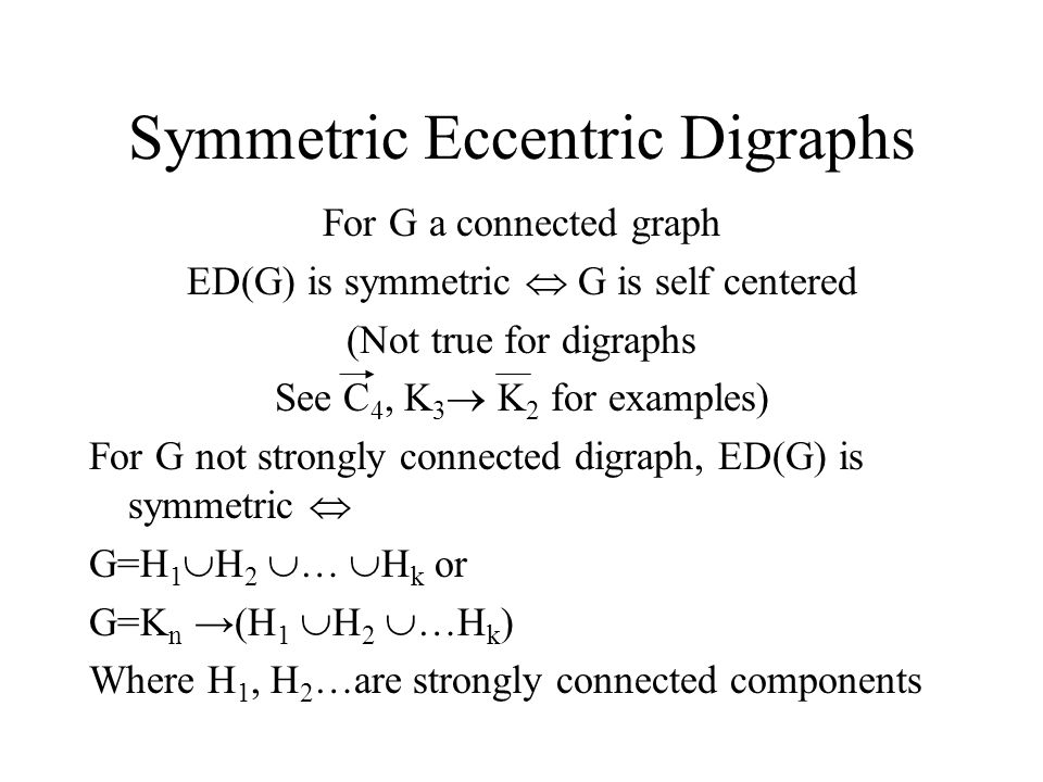 Symmetric Eccentric Digraphs For G a connected graph ED(G) is symmetric  G is self centered (Not true for digraphs See C 4, K 3  K 2 for examples) For G not strongly connected digraph, ED(G) is symmetric  G=H 1  H 2  …  H k or G=K n →(H 1  H 2  …H k ) Where H 1, H 2 …are strongly connected components