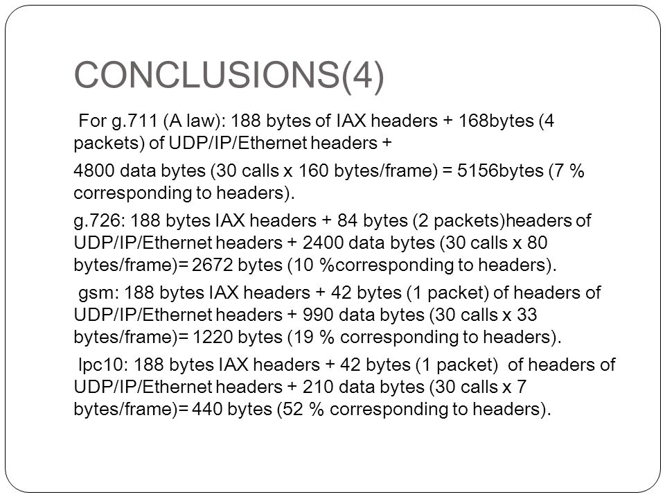 CONCLUSIONS(4) For g.711 (A law): 188 bytes of IAX headers + 168bytes (4 packets) of UDP/IP/Ethernet headers + 4800 data bytes (30 calls x 160 bytes/frame) = 5156bytes (7 % corresponding to headers).