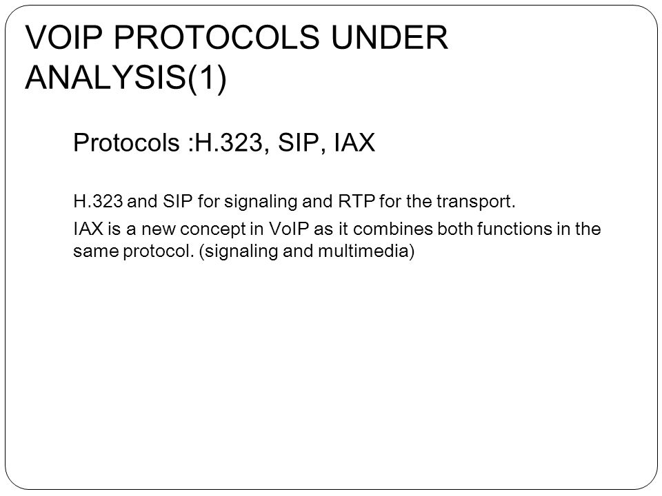 Protocols :H.323, SIP, IAX H.323 and SIP for signaling and RTP for the transport.