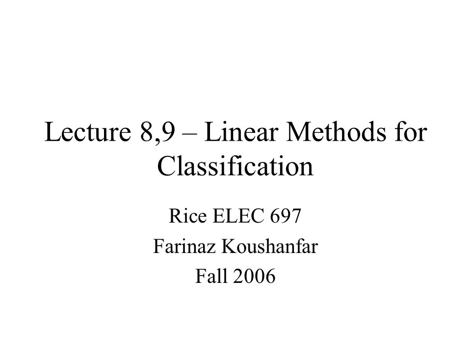 Lecture 8,9 – Linear Methods for Classification Rice ELEC 697 Farinaz Koushanfar Fall 2006