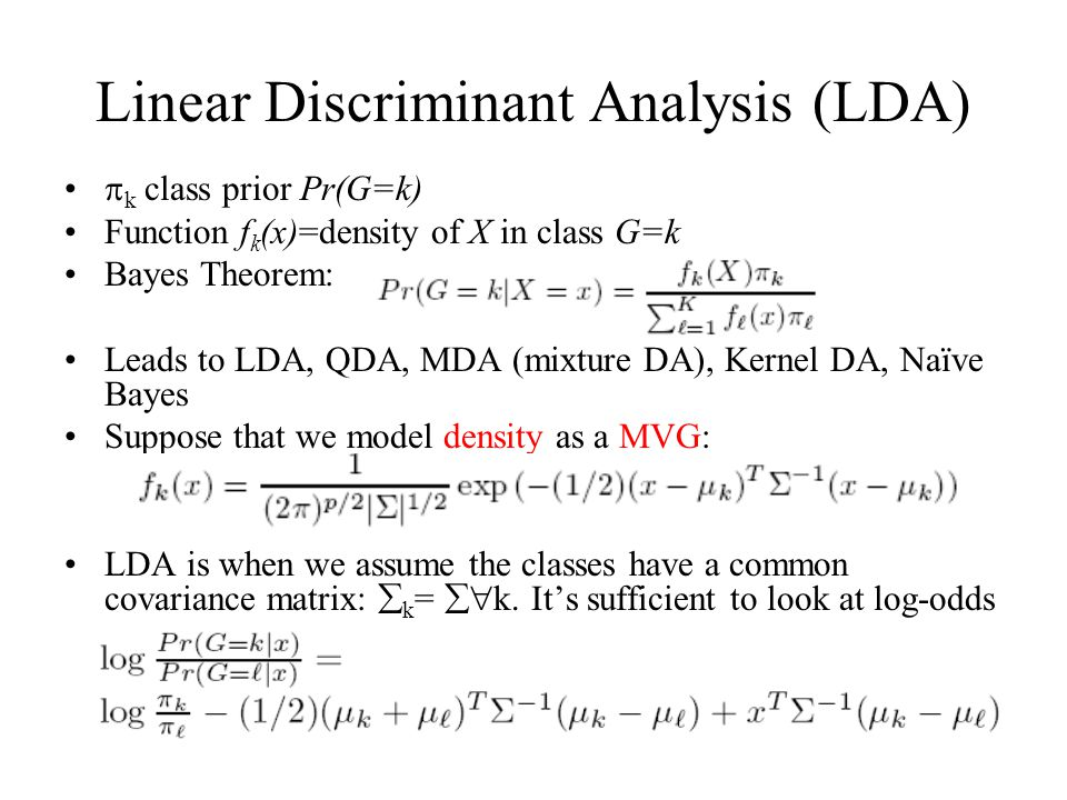 Linear Discriminant Analysis (LDA)  k class prior Pr(G=k) Function f k (x)=density of X in class G=k Bayes Theorem: Leads to LDA, QDA, MDA (mixture DA), Kernel DA, Naïve Bayes Suppose that we model density as a MVG: LDA is when we assume the classes have a common covariance matrix:  k =  k.