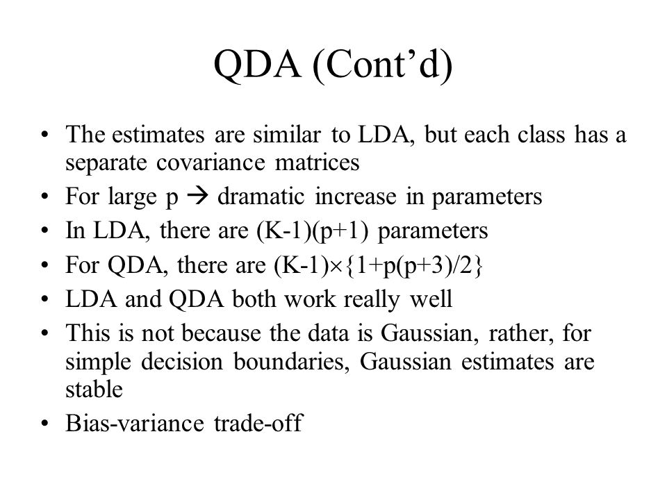 QDA (Cont'd) The estimates are similar to LDA, but each class has a separate covariance matrices For large p  dramatic increase in parameters In LDA, there are (K-1)(p+1) parameters For QDA, there are (K-1)  {1+p(p+3)/2} LDA and QDA both work really well This is not because the data is Gaussian, rather, for simple decision boundaries, Gaussian estimates are stable Bias-variance trade-off