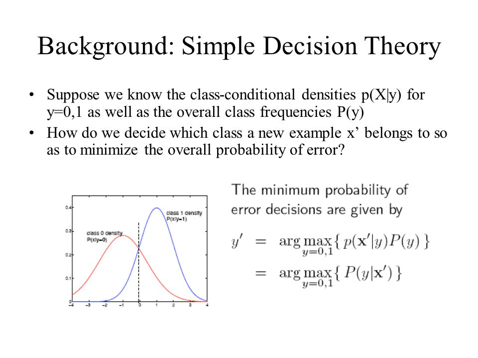Background: Simple Decision Theory Suppose we know the class-conditional densities p(X|y) for y=0,1 as well as the overall class frequencies P(y) How do we decide which class a new example x' belongs to so as to minimize the overall probability of error
