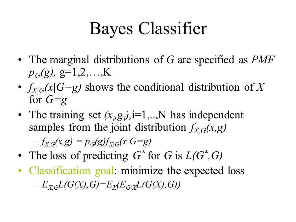 Bayes Classifier The marginal distributions of G are specified as PMF p G (g), g=1,2,…,K f X|G (x|G=g) shows the conditional distribution of X for G=g The training set (x i,g i ),i=1,..,N has independent samples from the joint distribution f X,G (x,g) –f X,G (x,g) = p G (g)f X|G (x|G=g) The loss of predicting G * for G is L(G *,G) Classification goal: minimize the expected loss –E X,G L(G(X),G)=E X (E G|X L(G(X),G))