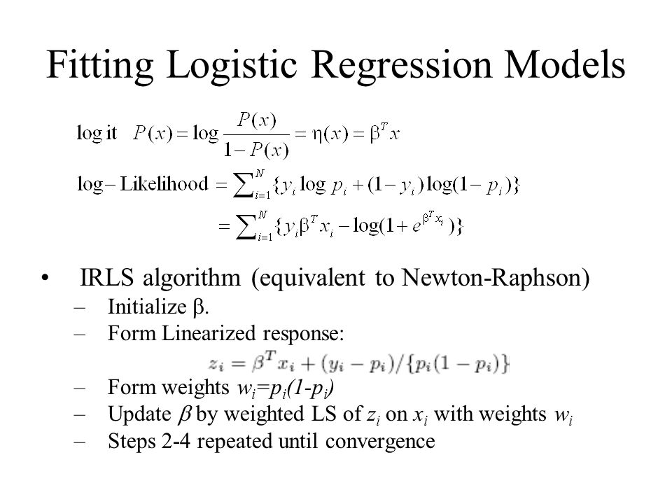Fitting Logistic Regression Models IRLS algorithm (equivalent to Newton-Raphson) –Initialize .
